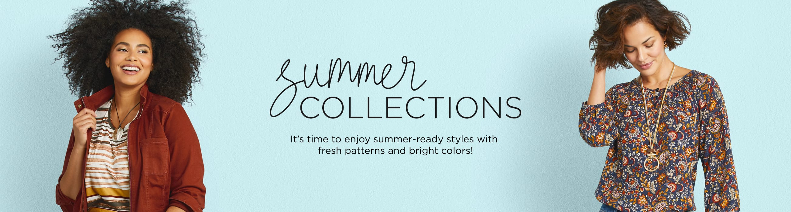 Summer Collections. It's time to enjoy summer-ready styles with fresh patterns and bright colors!