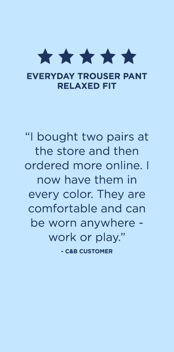 "Pants: 1. Everyday Trouser Pant Relaxed Fit. ""I bought two pairs at the store and then ordered more online. I now have them in every color. They are comfortable and can be worn anywhere — work or play."" – C&B Customer"