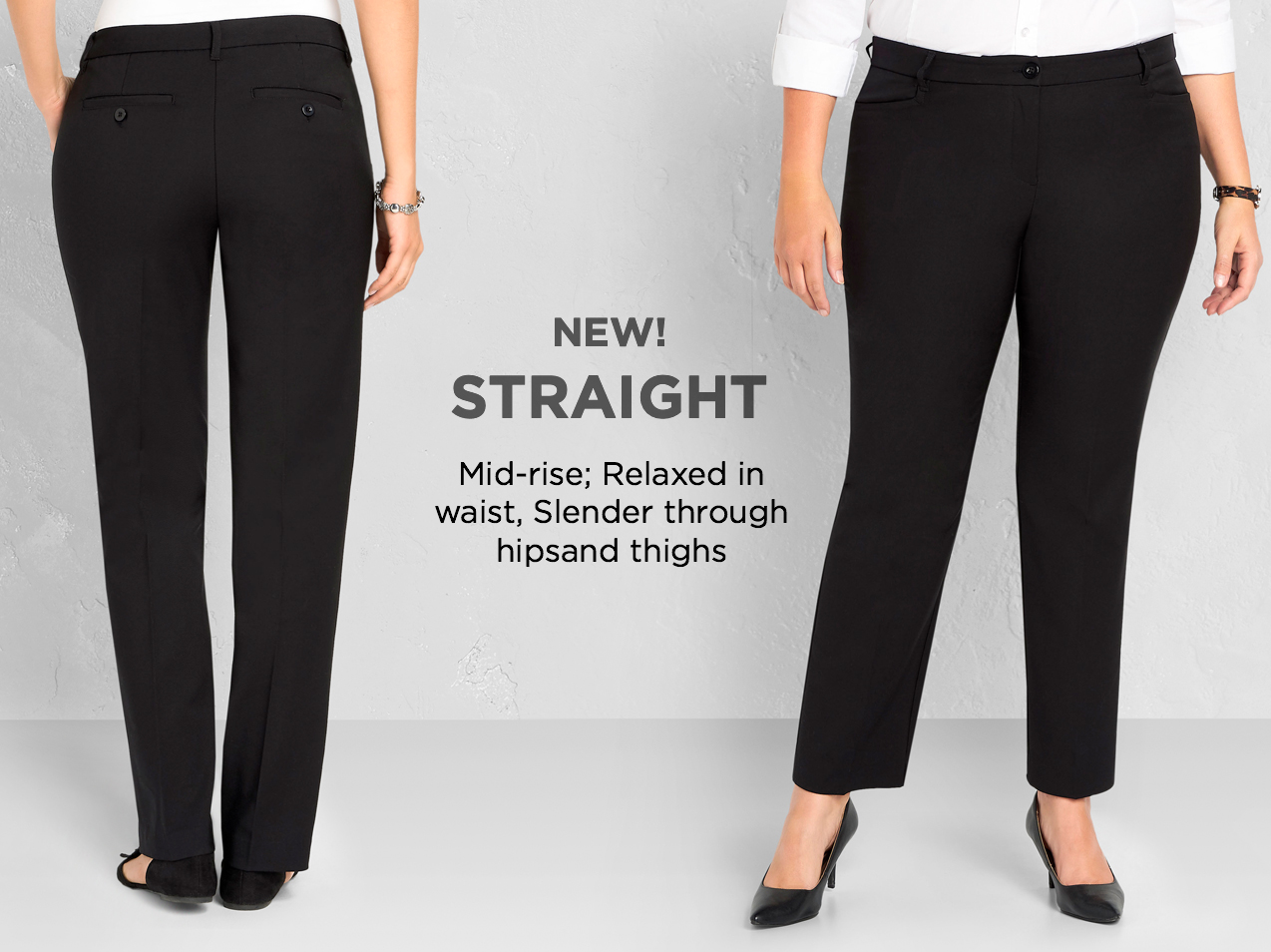 New! Straight: Relaxed in waist, Slender through hips and thighs.