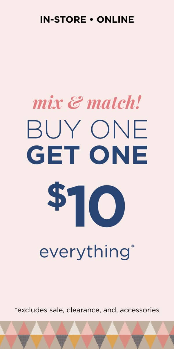 In-Store & Online: Mix & Match Buy One, Get One $10 Everything *Excludes Sale, Clearance and Accessories. Learn More.