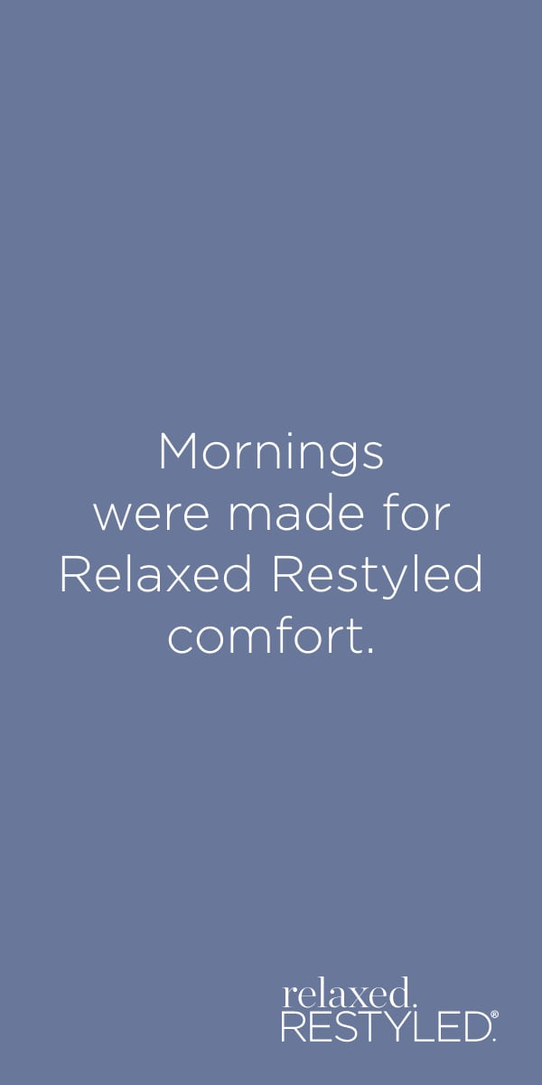 """Mornings were made for Relaxed, Restyled comfort."" relaxed.Restyled.®."