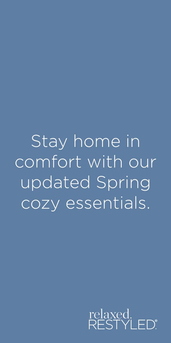 "relaxed.Restyled.® - ""Stay home in comfort with our updated Spring cozy essentials."""