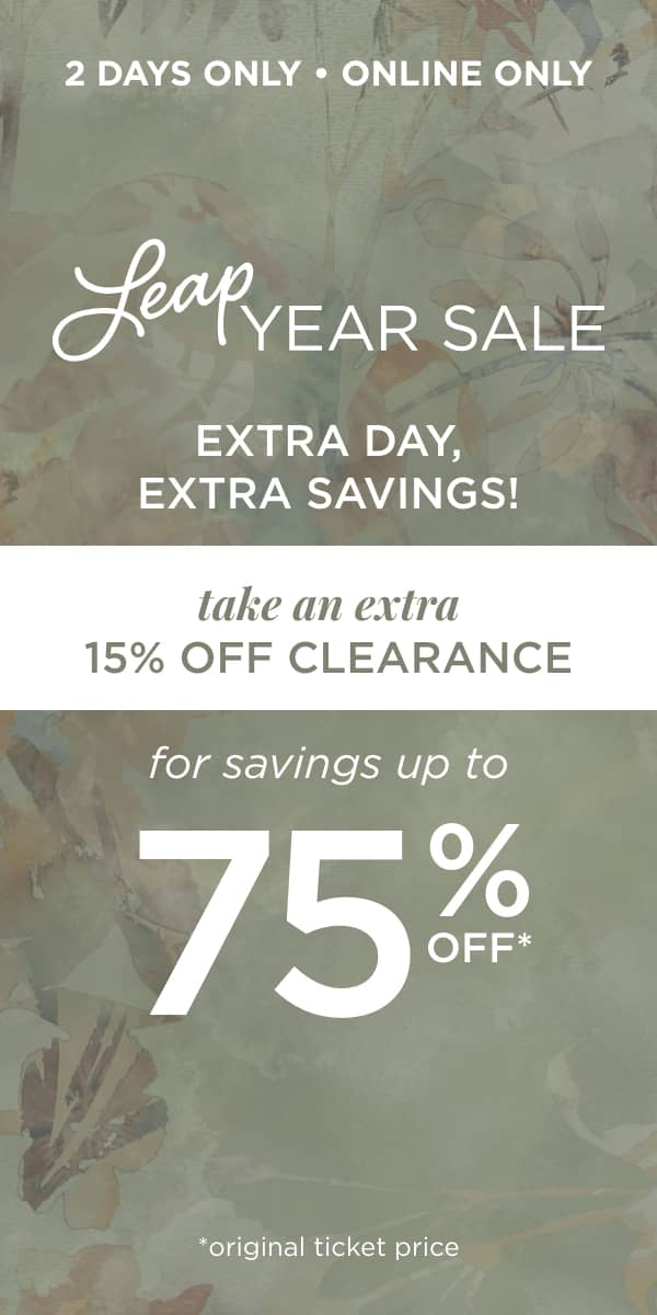 2 Days Only! Online Only! Leap Year Sale: Extra day, extra savings! Take an Extra 15% Off Clearance for a Savings up to 75% Off. *original ticket price.