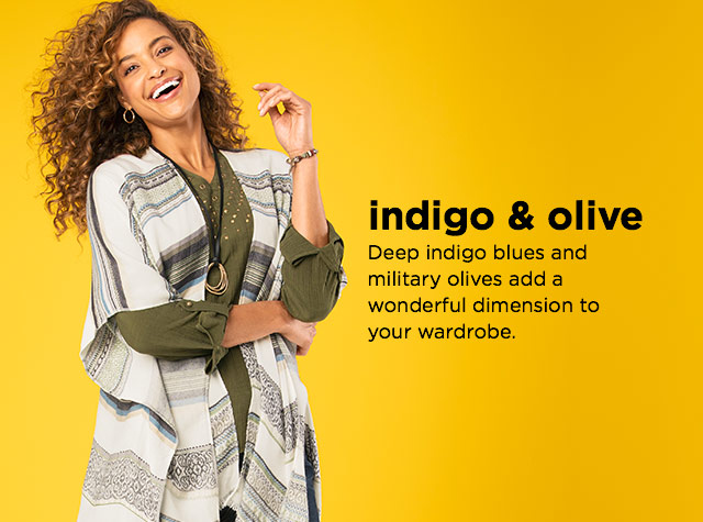 Indigo & Olive: Deep indigo blues and military olives add a wonderful dimension to your wardrobe.