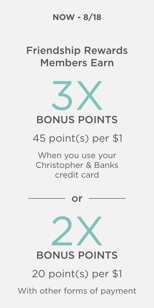 Now - Sun 8/18/20 Friendship Rewards Member Earn: 3X Points (45 points per $1) When You Use Your Christopher & Banks Credit Card OR 2X Bonus Points (20 points per $1) With Other Forms of Payment. Learn More.