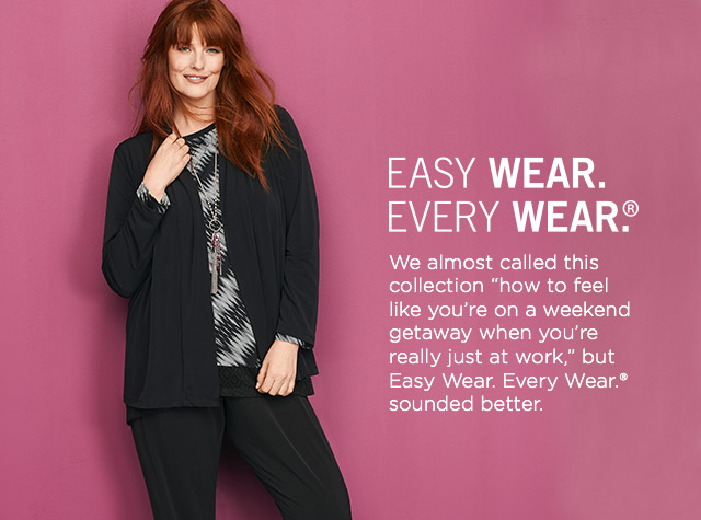 "Easy Wear. Every Wear.® We almost called this collection ""how to feel like you're on a weekend getaway when you're really just at work,"" but Easy Wear. Every Wear.® sounded better."