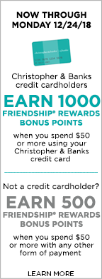 Now through Monday, December 24th, 2018! Christopher & Banks credit cardholders earn 1,000 Friendship® Rewards Bonus Points when spending $50 or more using their Christopher & Banks credit card! Not a credit cardholder? Earn 500 Friendship® Rewards Bonus Points when you spent $50 or more with any other form of payment! Learn More.