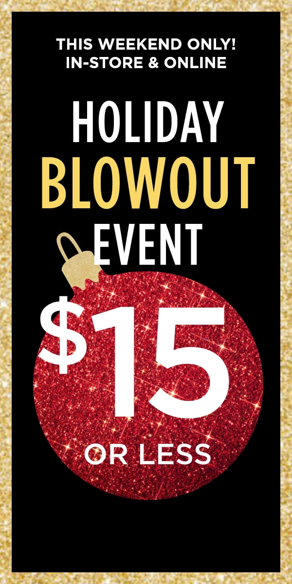 This Weekend Only! In-Store & Online: Holiday Blowout Event! Best-Sellers: $15 or less!