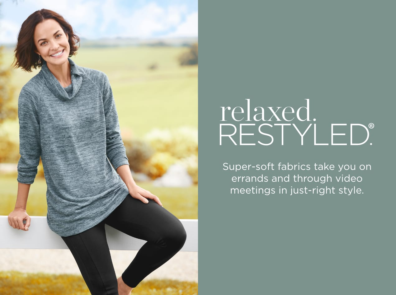 relaxed.Restyled.® Super-soft fabrics take you on errands and through video meetings in just-right style..