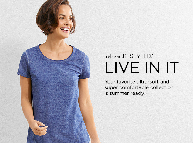 Relaxed. Restyled: Live In It: Your favorite ultra-soft and super comfortable colleciton is summer ready.