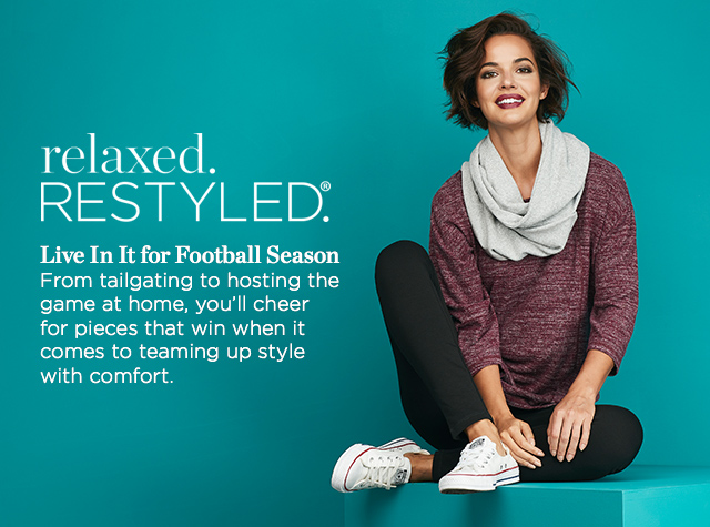 Relaxed. Restyled.® Live In It for Football Season! From tailgating to hosting the game at home, you'll cheer for pieces that win when it comes to teaming-up style with comfort.