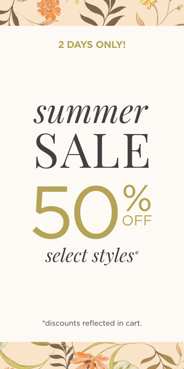 Two Days Only! Summer Sale: 50% Off Select Styles! (Discounts reflected in cart.)