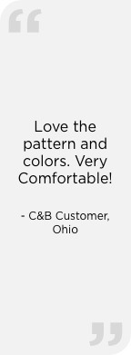 """Love the pattern and colors. Very Comfortable!"" — C&B Customer, Ohio"