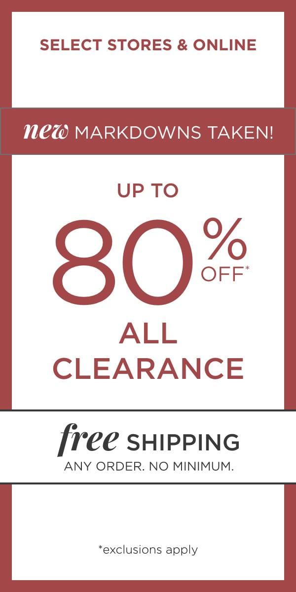 In Select Stores & Online: New Markdowns Taken on Up To 80% Off* All Clearance! (Exclusions apply). Plus: Free Shipping, any order, no minimum!