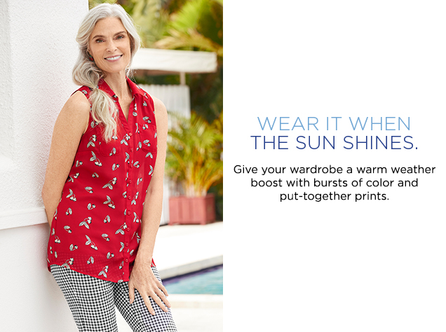 Wear It When The Sun Shines. Give your wardrobe a warm weather boost with bursts of color and put-together prints.