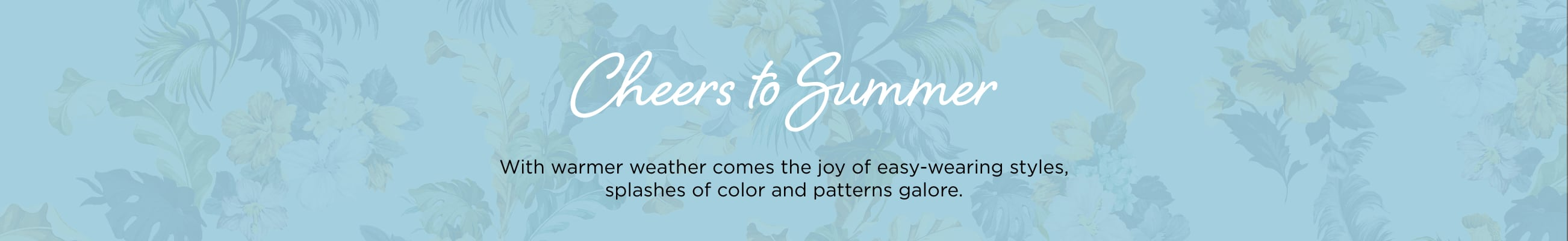 Cheers to Summer! With warmer weather comes the joy of easy-wearing styles, splashes of color, and patterns galore.