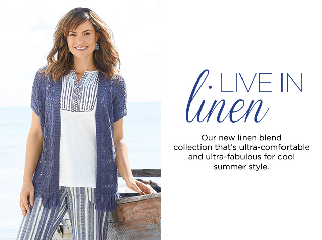 Live in Linen. Our new linen blend collection that's ultra-comfortable and ultra-fabulous for cool, summer style.