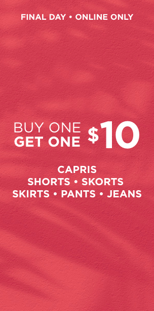 Buy One Get One $10: Capris, Shorts, Skorts, Skirts, Pants, & Jeans. Learn More.
