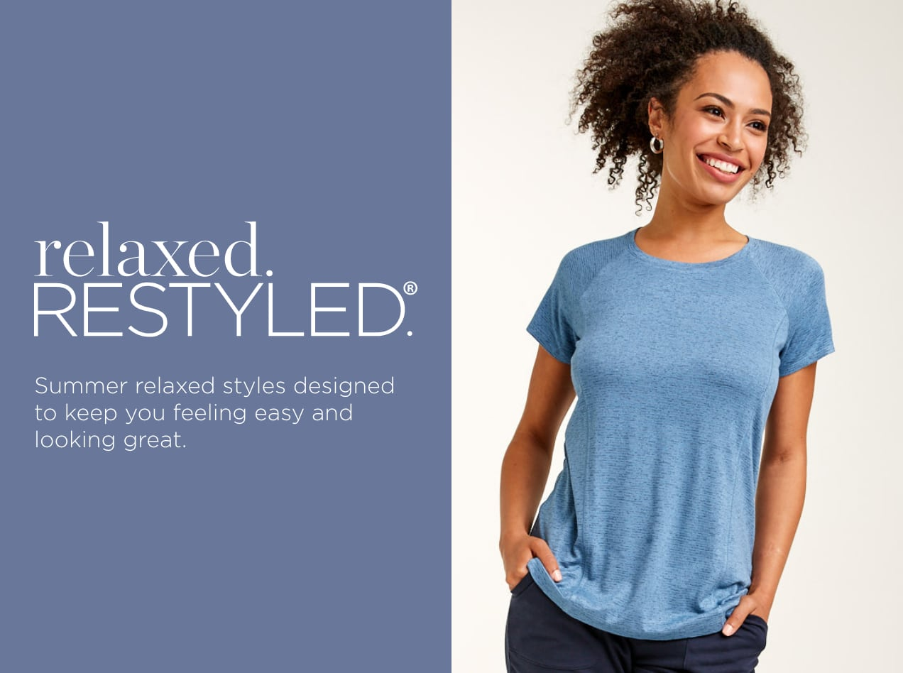 relaxed.Restyled.® Summer relaxed styles designed to keep you feeling easy and looking great.