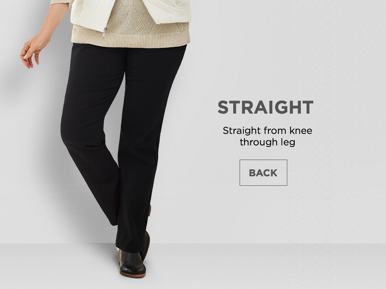 Straight: Straight from knee through leg.
