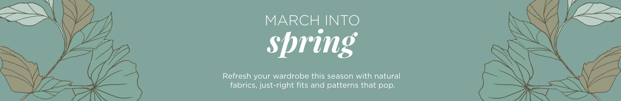 March into Spring. Refresh your wardrobe this season with natural fabrics, just-right fits, and patterns that pop.