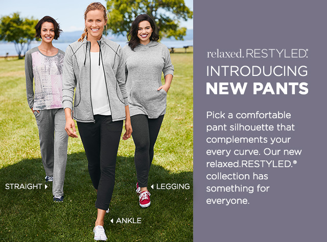 Relaxed. Restyled.® Introducing: New Pants! Pick a comfortable pant silhouette that compliments your every curve. Our new Relaxed. Restyled.® collection has something for everyone: Straight, Ankle, Legging.