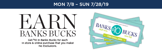 Mon 7/8 through Sunday 7/28: Earn Banks Bucks! Get $10 in Banks Bucks for each in store & online purchase that you make! No Exclusions.