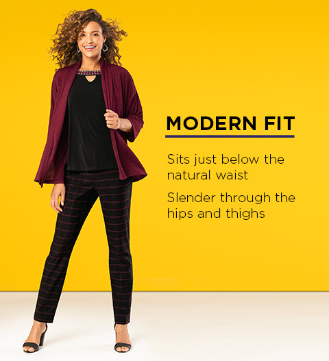 Modern Fit: Sits just below the natural waist and is slendeer through the hips and thighs.
