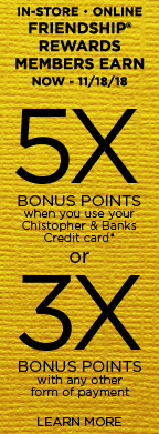 In-Store • Online: Friendship® Rewards Members Earn, from now through November 18th, 2018, Five-Times bonus points when using their Christopher & Banks Credit Card* or Three-Times Bonus Points with any other form of payment! Learn More.