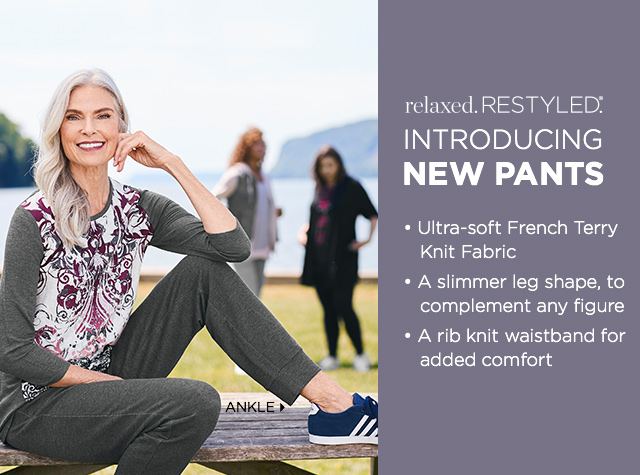 Relaxed. Restyled.® Introducing: New Pants! Ankle: • Ultra-soft French Terry Knit Fabric, • A slimmer leg shape to compliment any figure, and • A rib knit waistband for added comfort.