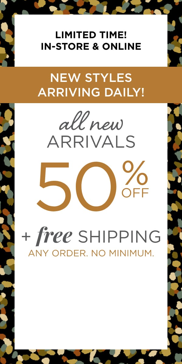 Limited Time! In-Store & Online: New Styles Arriving Daily! 50% off All New Arrivals. Plus Free Shipping. Any Order. No Minimum. Learn More.