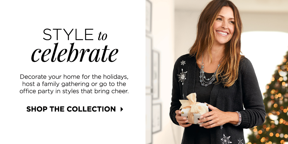 Style to Celebrate: Decorate your home for the holidays, host a family gathering or go to the office party in style that brings cheer. Shop the Collection.