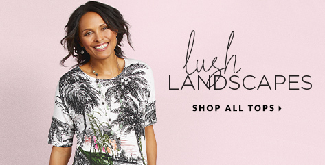Lush Landscapes. Shop All Tops.