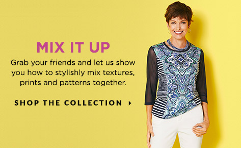 Mix It Up! Grab your friends and let us show you how to stylishly mix textures, prints, and patterns together. Shop The Collection.