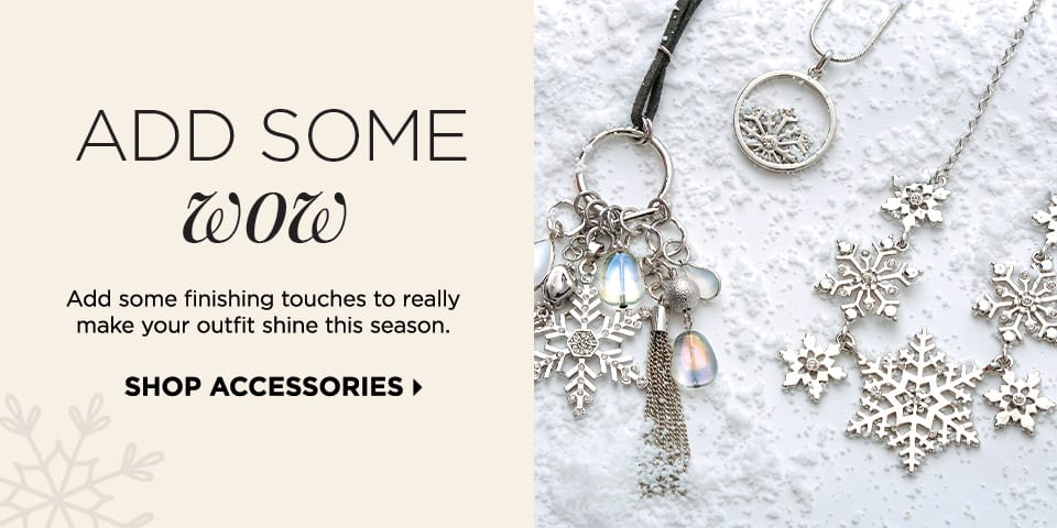 Add Some Wow: Add some finishing touches to really make your outfit shine this season. Shop Accessories.
