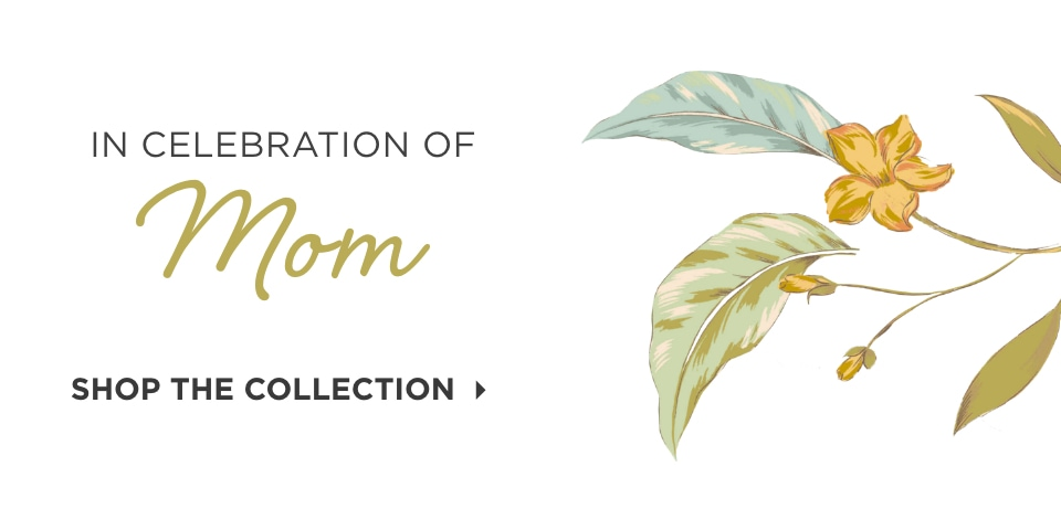 In Celebration of Mom. Shop the Collection