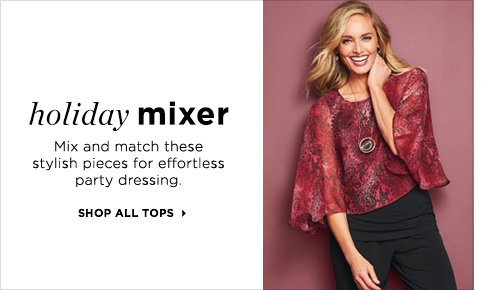 Holiday Mixer: Mix and Match these stylish pieces for effortless party dressing. Shop All Tops!