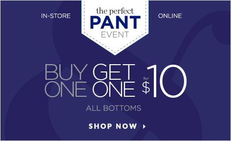 In-Store • Online: The Perfect Pant Event! Buy One, Get One for $10: All Bottoms! Shop Now.