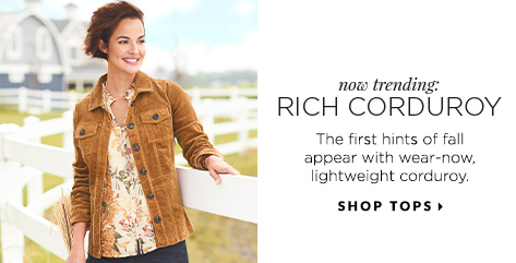 Now Trending: Rich Corduroy. The first hints of fall appear with wear-now, lightweight corduroy. Shop Tops.