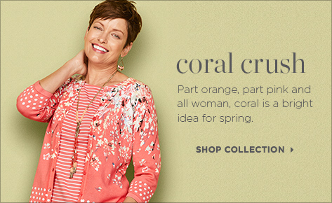 Coral Crush: Part orange, part pink, and all woman, coral is a bright idea for spring. Shop Collection.