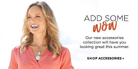 "Add Some ""Wow!"" Our new accessories collection will have you looking great this summer. Shop Accessories."