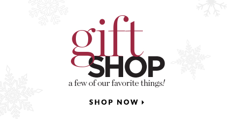 Gift Shop: A few of our favorite things! Shop Now.