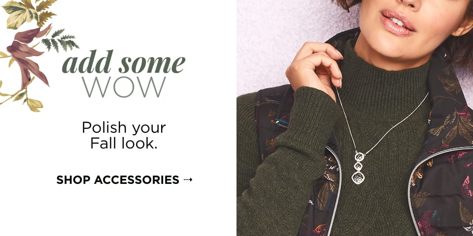 Add Some WOW: Polish your fall look. Shop Accessories