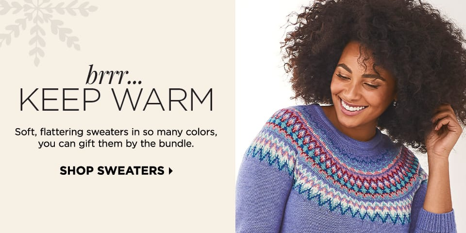 Brrr... KEEP WARM: Soft, flattering sweaters in so many colors, you can gift them by the bundle. Shop Sweaters.
