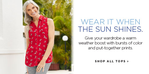 Wear It When The Sun Shines. Give your wardrobe a warm weather boost with bursts of color and put-together prints. Shop All Tops.