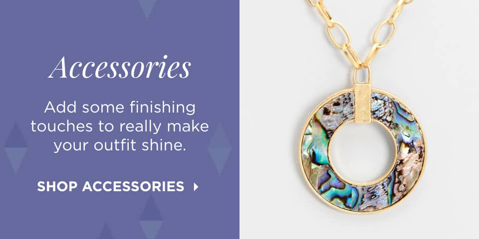 Accessories: Add some finishing touches to really make your outfits shine. Shop Accessories.