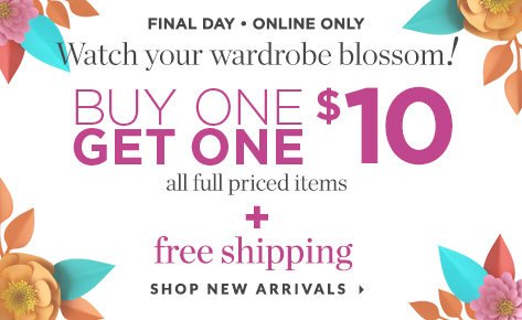 Final Day • Online Only: Watch Your Wardrobe Blossom! Buy One, Get One for $10: All Full-Priced Items plus Free Shipping. Shop New Arrivals.