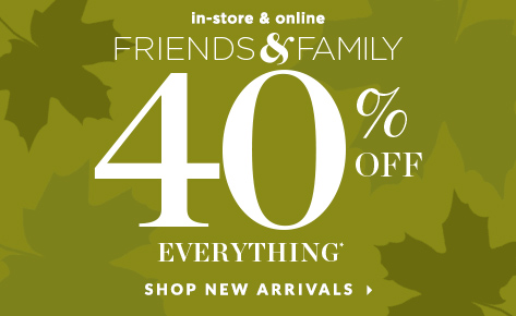 In-Store & Online — Friends & Family: Take 40% Off Everything*! Shop New Arrivals.