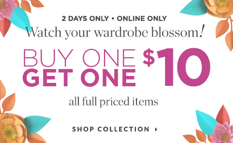 2 Days Only • Online Only: Watch Your Wardrobe Blossom! Buy One, Get One for $10: All Full-Priced Items. Shop Collection.