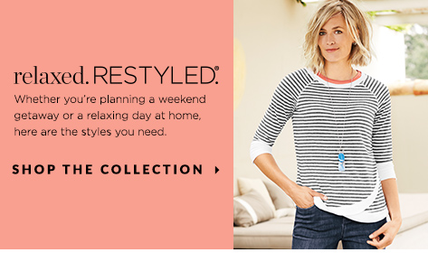 Relaxed. Restyled.® Whether you're planning a weekend getaway or a relaxing day at home, here are the styles you need. Shop The Collection.